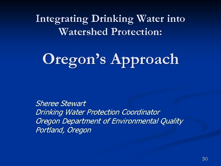 Integrating Drinking Water into Watershed Protection: Oregon's Approach Sheree Stewart Drinking Water Protection Coordinator