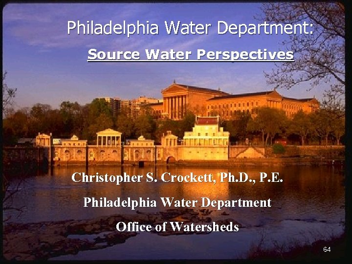 Philadelphia Water Department: Source Water Perspectives Christopher S. Crockett, Ph. D. , P. E.