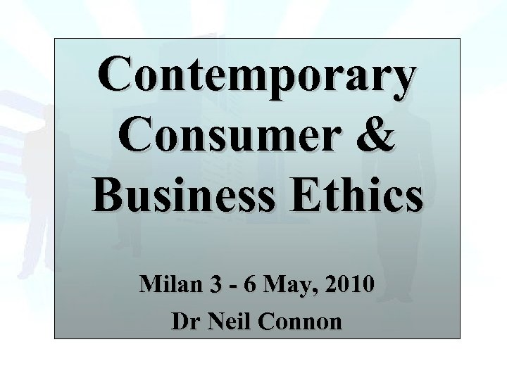 Contemporary Consumer & Business Ethics Milan 3 - 6 May, 2010 Dr Neil Connon