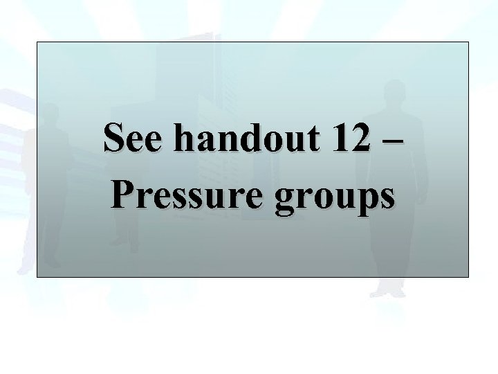 See handout 12 – Pressure groups