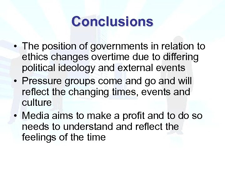 Conclusions • The position of governments in relation to ethics changes overtime due to