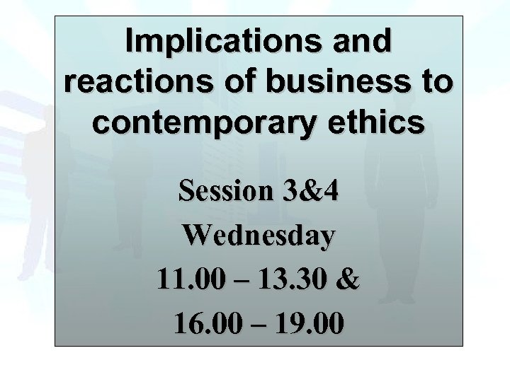Implications and reactions of business to contemporary ethics Session 3&4 Wednesday 11. 00 –