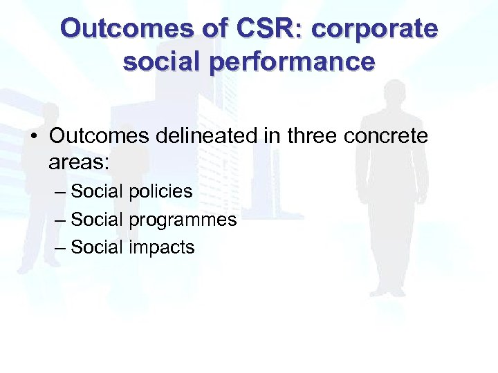 Outcomes of CSR: corporate social performance • Outcomes delineated in three concrete areas: –