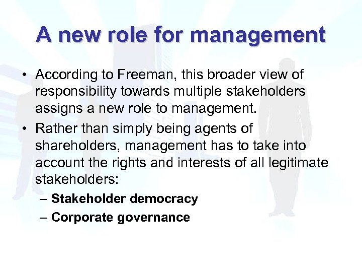 A new role for management • According to Freeman, this broader view of responsibility