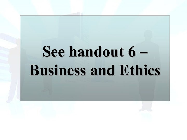See handout 6 – Business and Ethics