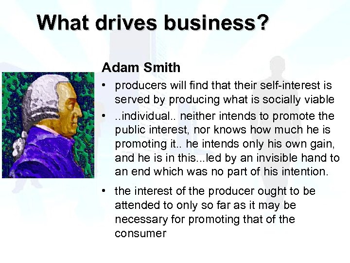 What drives business? Adam Smith • producers will find that their self-interest is served