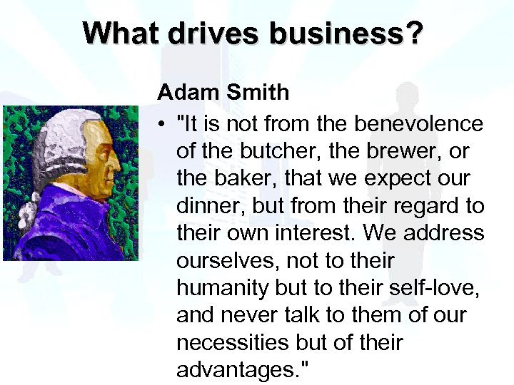 What drives business? Adam Smith •