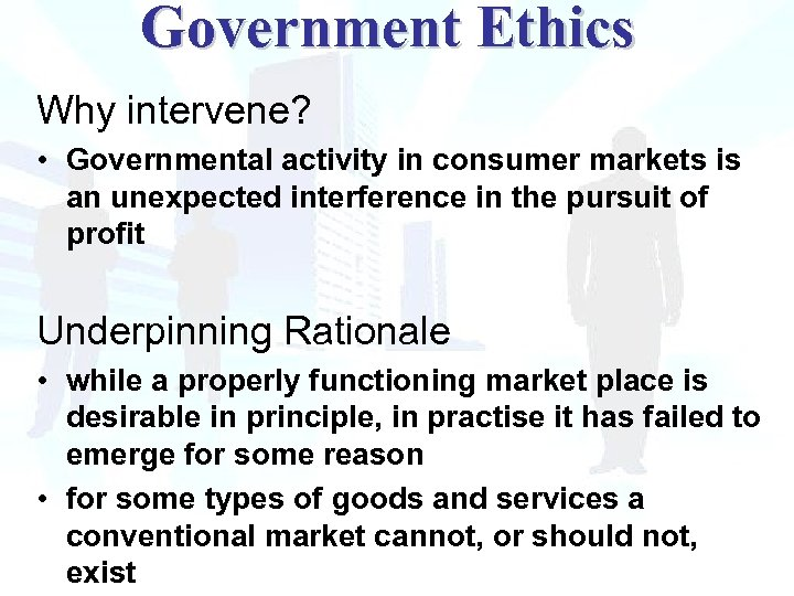 Government Ethics Why intervene? • Governmental activity in consumer markets is an unexpected interference