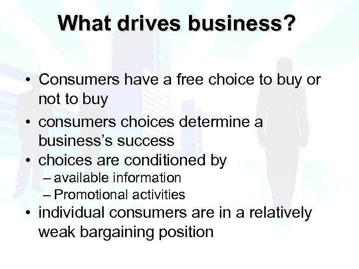What drives business? • Consumers have a free choice to buy or not to