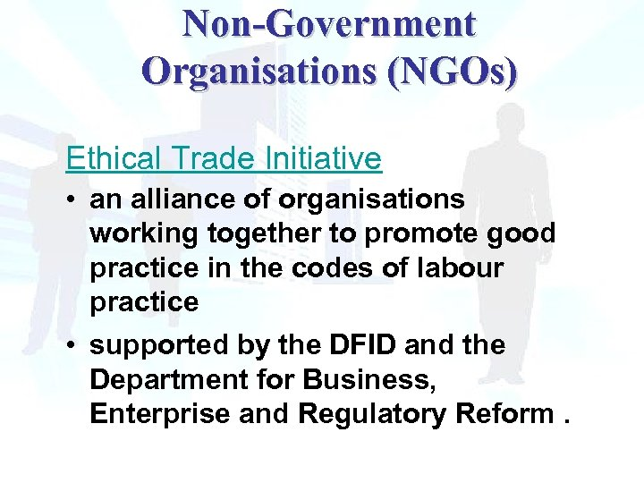 Non-Government Organisations (NGOs) Ethical Trade Initiative • an alliance of organisations working together to