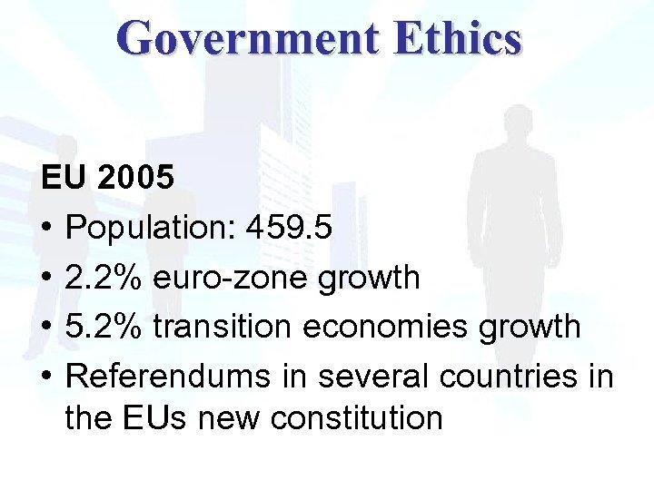 Government Ethics EU 2005 • Population: 459. 5 • 2. 2% euro-zone growth •