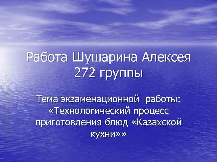 Работа Шушарина Алексея 272 группы Тема экзаменационной работы: «Технологический процесс приготовления блюд «Казахской кухни»