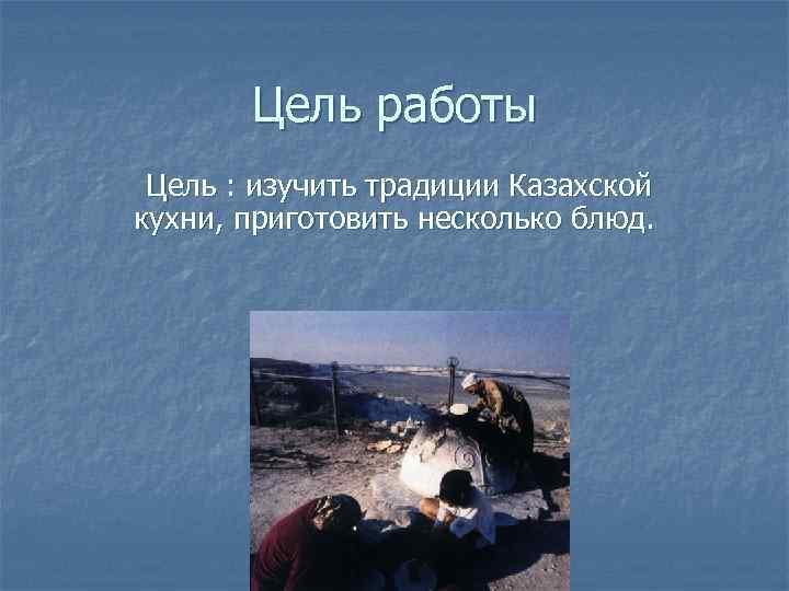 Цель работы Цель : изучить традиции Казахской кухни, приготовить несколько блюд.