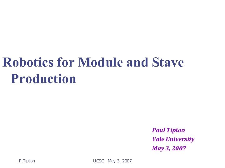 Robotics for Module and Stave Production Paul Tipton Yale University May 3, 2007 P.