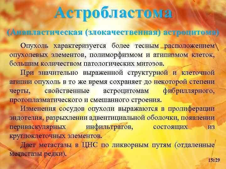 Астробластома (Анапластическая (злокачественная) астроцитома) Опухоль характеризуется более тесным расположением опухолевых элементов, полиморфизмом и атипизмом