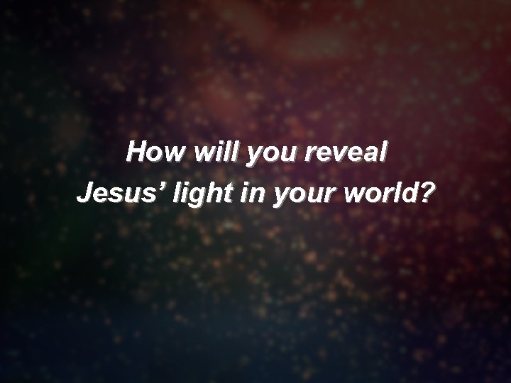 How will you reveal Jesus' light in your world?