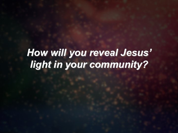 How will you reveal Jesus' light in your community?