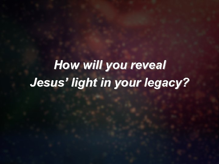 How will you reveal Jesus' light in your legacy?
