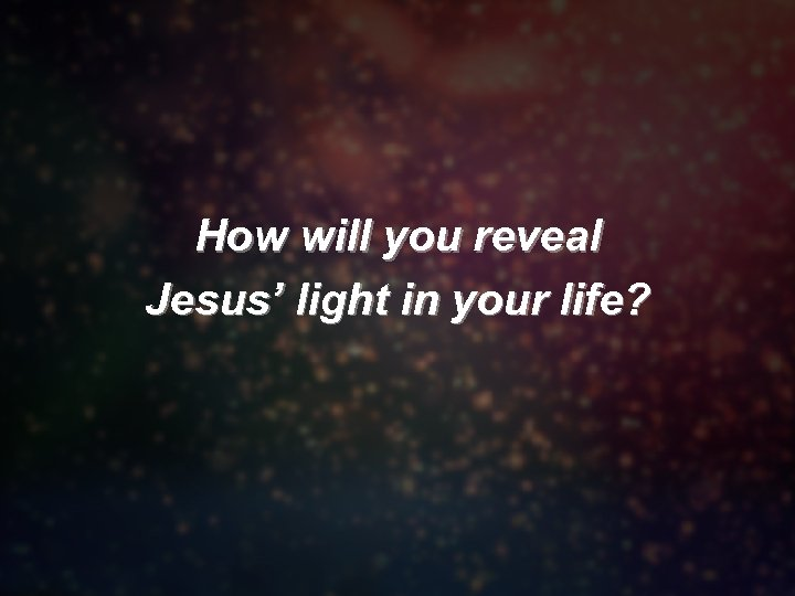 How will you reveal Jesus' light in your life?