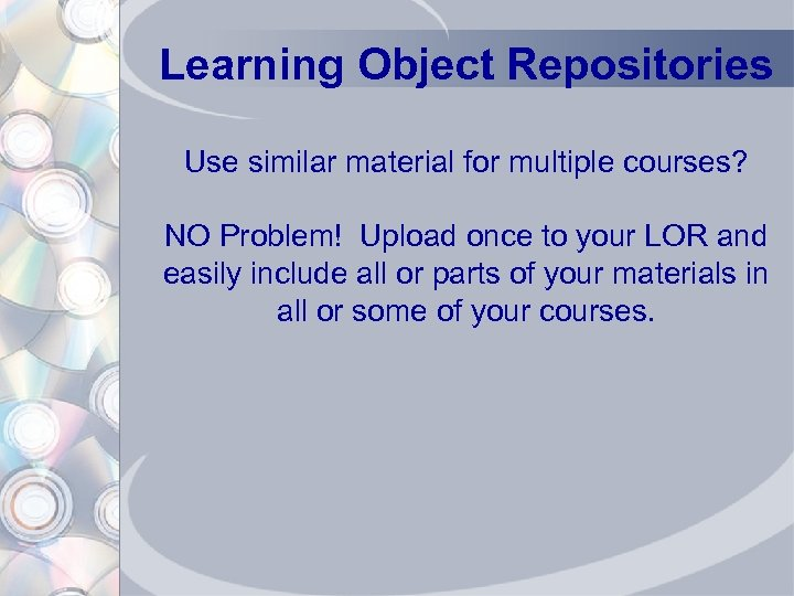 Learning Object Repositories Use similar material for multiple courses? NO Problem! Upload once to