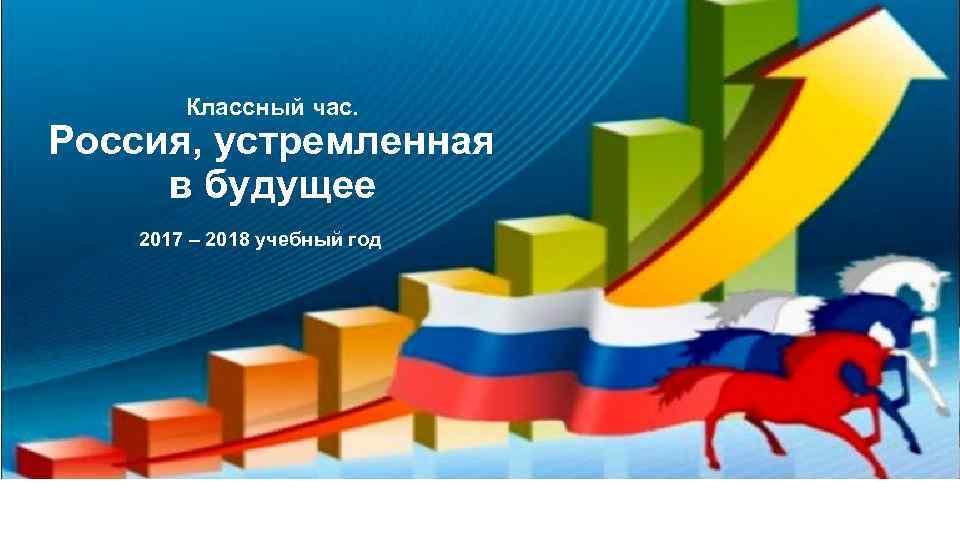 Классный час. Россия, устремленная в будущее 2017 – 2018 учебный год