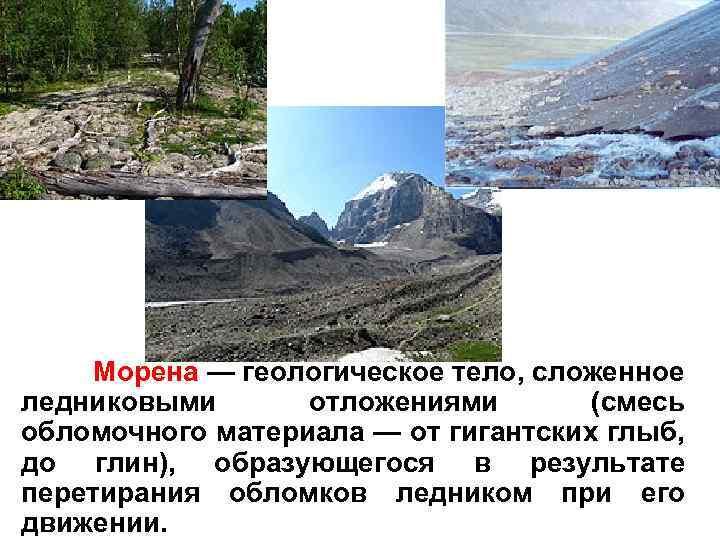 Морена — геологическое тело, сложенное ледниковыми отложениями (смесь обломочного материала — от гигантских глыб,