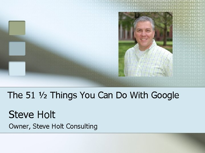 The 51 ½ Things You Can Do With Google Steve Holt Owner, Steve Holt