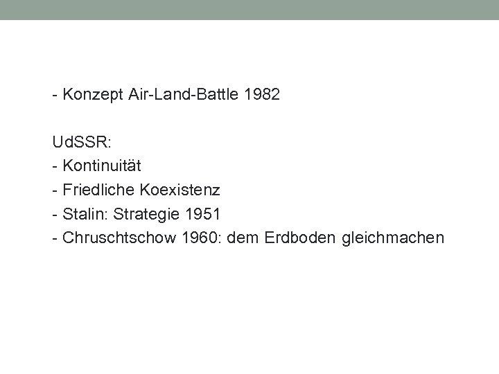 - Konzept Air-Land-Battle 1982 Ud. SSR: - Kontinuität - Friedliche Koexistenz - Stalin: Strategie