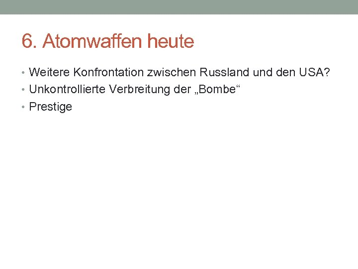 6. Atomwaffen heute • Weitere Konfrontation zwischen Russland und den USA? • Unkontrollierte Verbreitung
