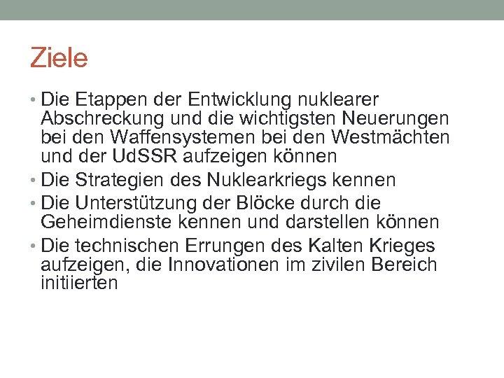 Ziele • Die Etappen der Entwicklung nuklearer Abschreckung und die wichtigsten Neuerungen bei den