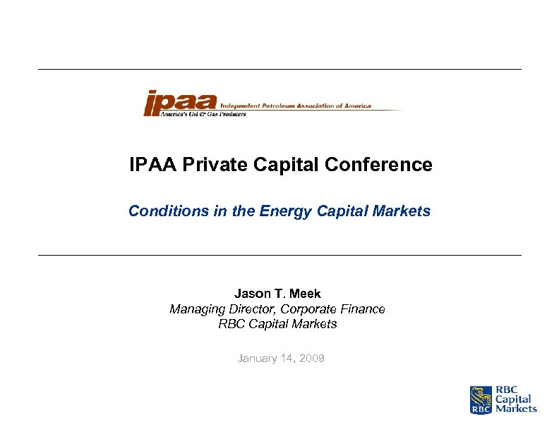 IPAA Private Capital Conference Conditions in the Energy Capital Markets Jason T. Meek Managing