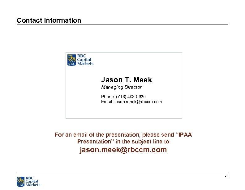Contact Information Jason T. Meek Managing Director Phone: (713) 403 -5620 Email: jason. meek@rbccm.