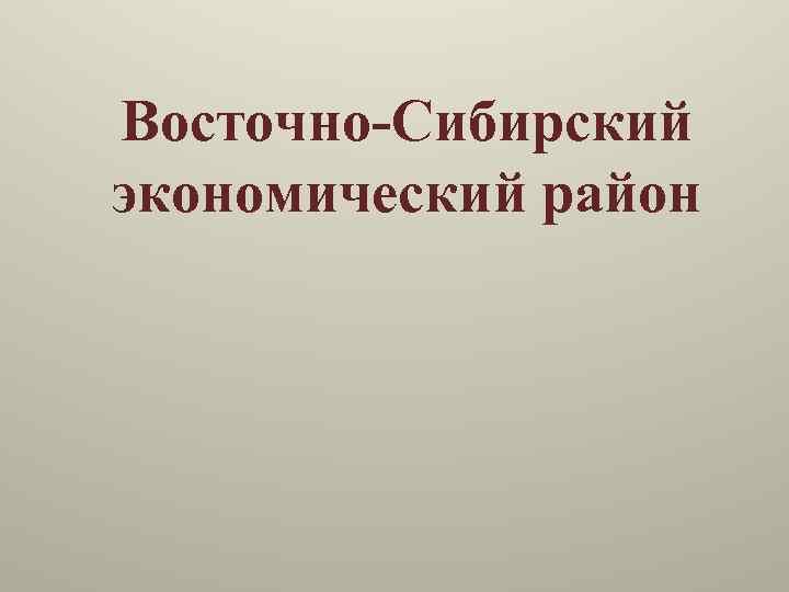 Восточно-Сибирский экономический район