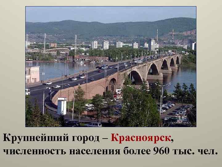 Крупнейший город – Красноярск, численность населения более 960 тыс. чел.