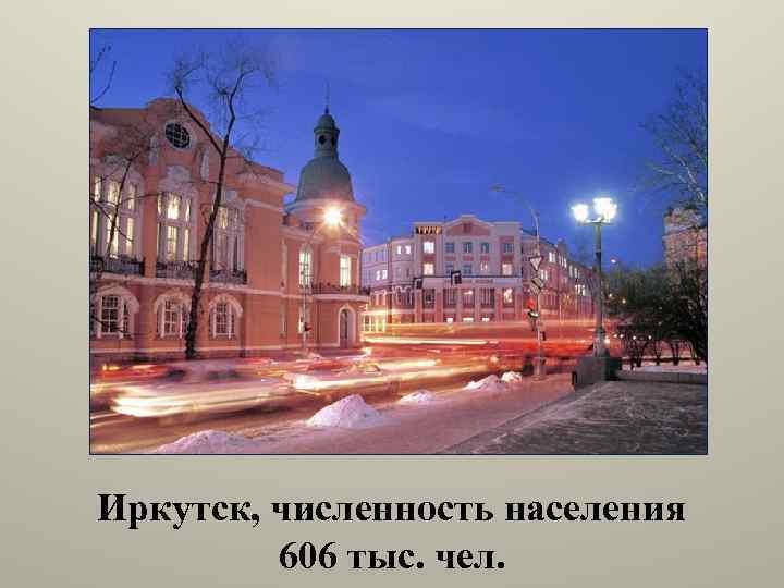 Иркутск, численность населения 606 тыс. чел.