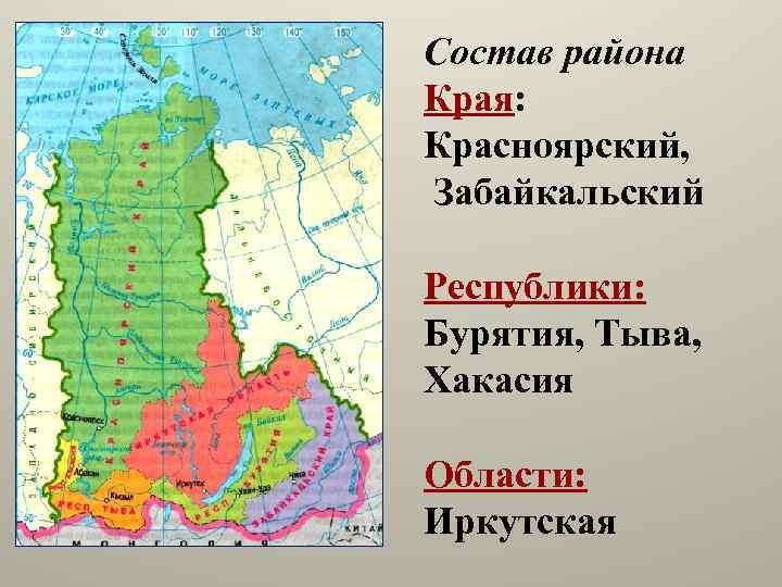 Состав района Края: Красноярский, Забайкальский Республики: Бурятия, Тыва, Хакасия Области: Иркутская