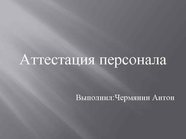 Аттестация персонала Выполнил: Чермянин Антон