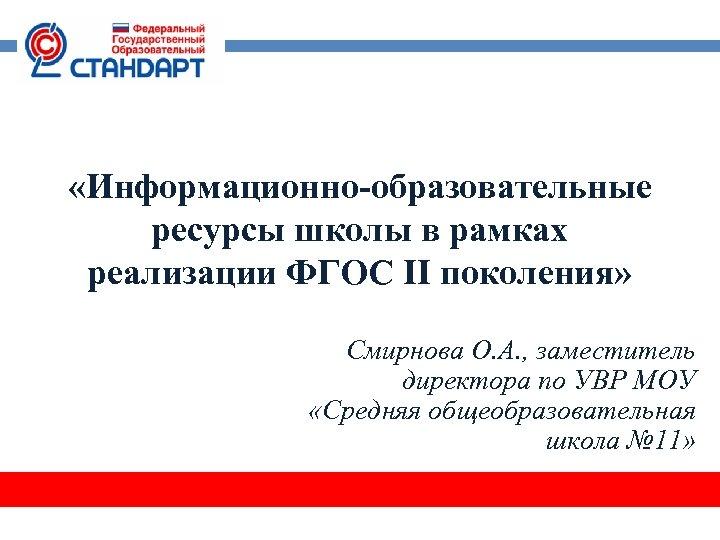 «Информационно-образовательные ресурсы школы в рамках реализации ФГОС II поколения» Смирнова О. А. ,
