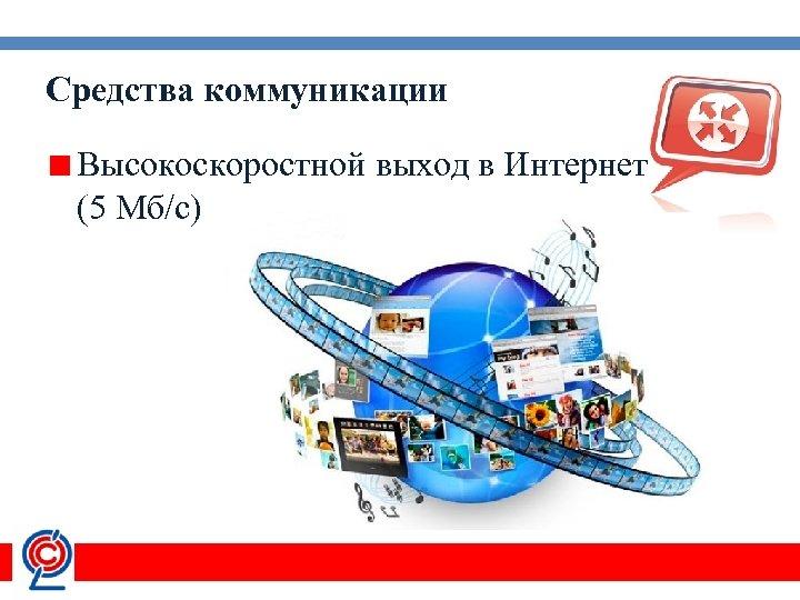 Средства коммуникации Высокоскоростной выход в Интернет (5 Мб/с)
