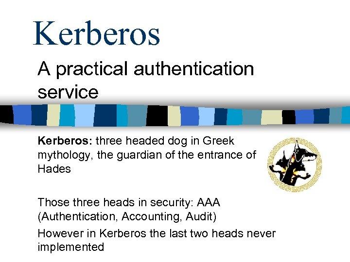 Kerberos A practical authentication service Kerberos: three headed dog in Greek mythology, the guardian