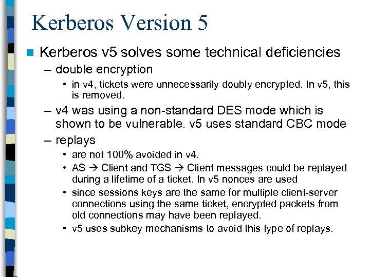 Kerberos Version 5 n Kerberos v 5 solves some technical deficiencies – double encryption