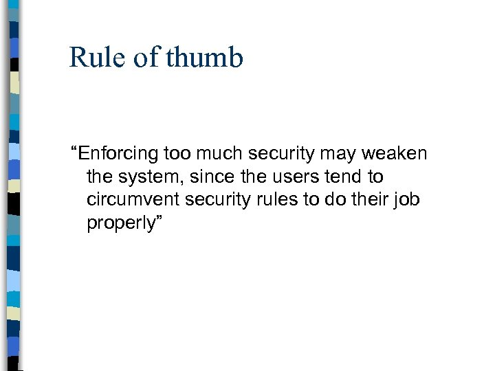 """Rule of thumb """"Enforcing too much security may weaken the system, since the users"""