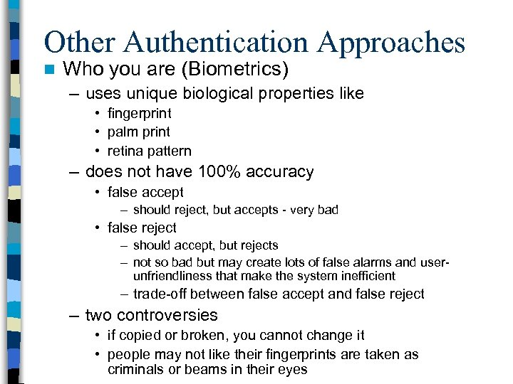Other Authentication Approaches n Who you are (Biometrics) – uses unique biological properties like