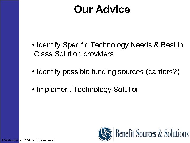 Our Advice • Identify Specific Technology Needs & Best in Class Solution providers •