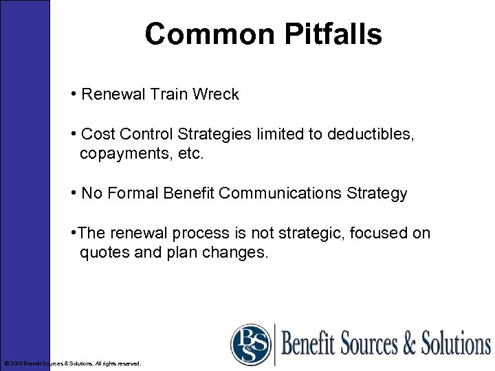 Common Pitfalls • Renewal Train Wreck • Cost Control Strategies limited to deductibles, copayments,