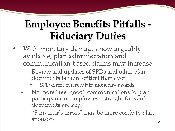 Employee Benefits Pitfalls Fiduciary Duties • With monetary damages now arguably available, plan administration