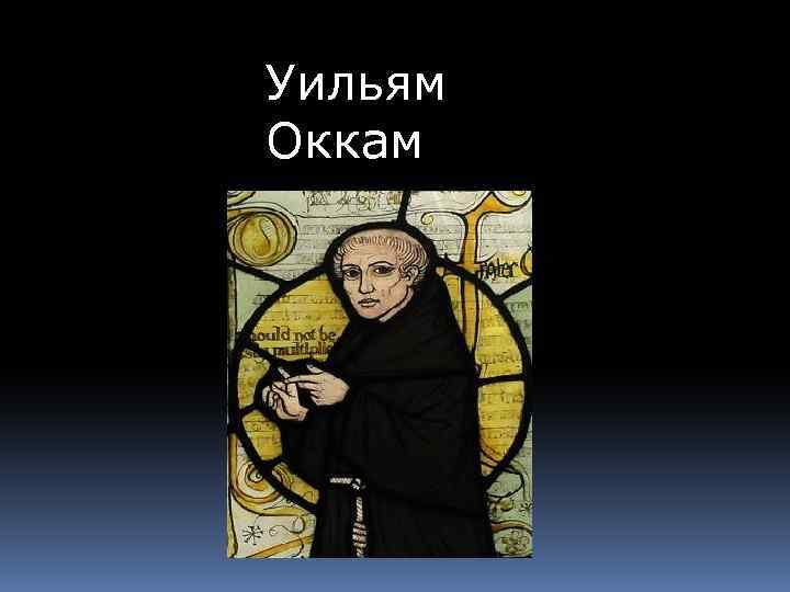 william of ockham William of ockham (/ ˈ ɒ k əm / also occam, from latin: gulielmus occamus [1] [2] c 1287 - 1347) was an english franciscan friar and scholastic philosopher and theologian, who is believed to have been born in ockham, a small village in surrey [3.