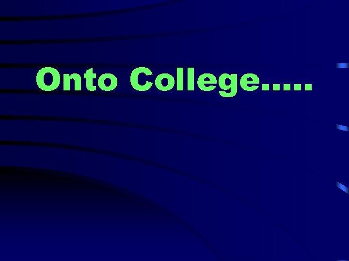 Onto College…. .