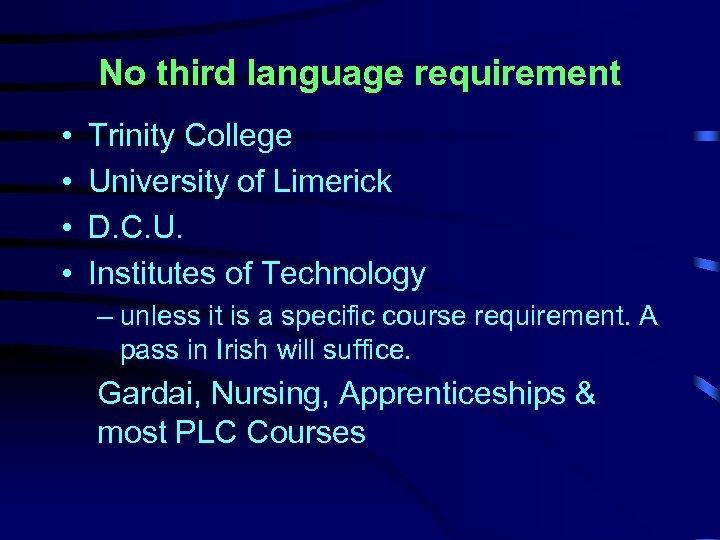 No third language requirement • • Trinity College University of Limerick D. C. U.