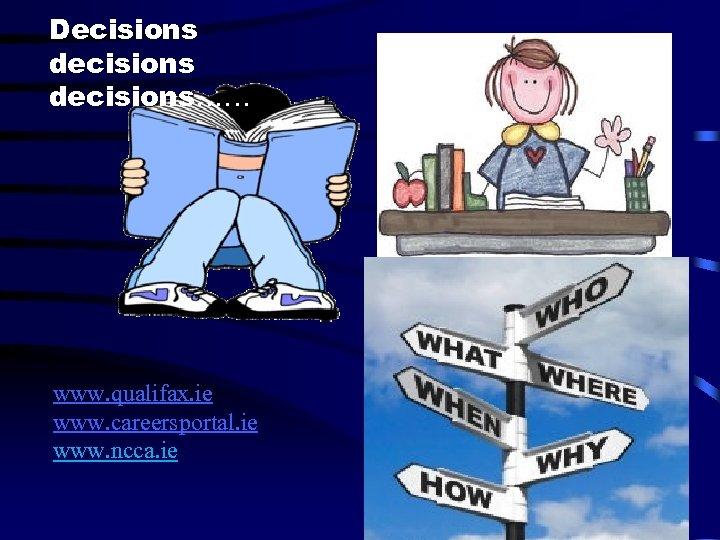 Decisions decisions…… www. qualifax. ie www. careersportal. ie www. ncca. ie